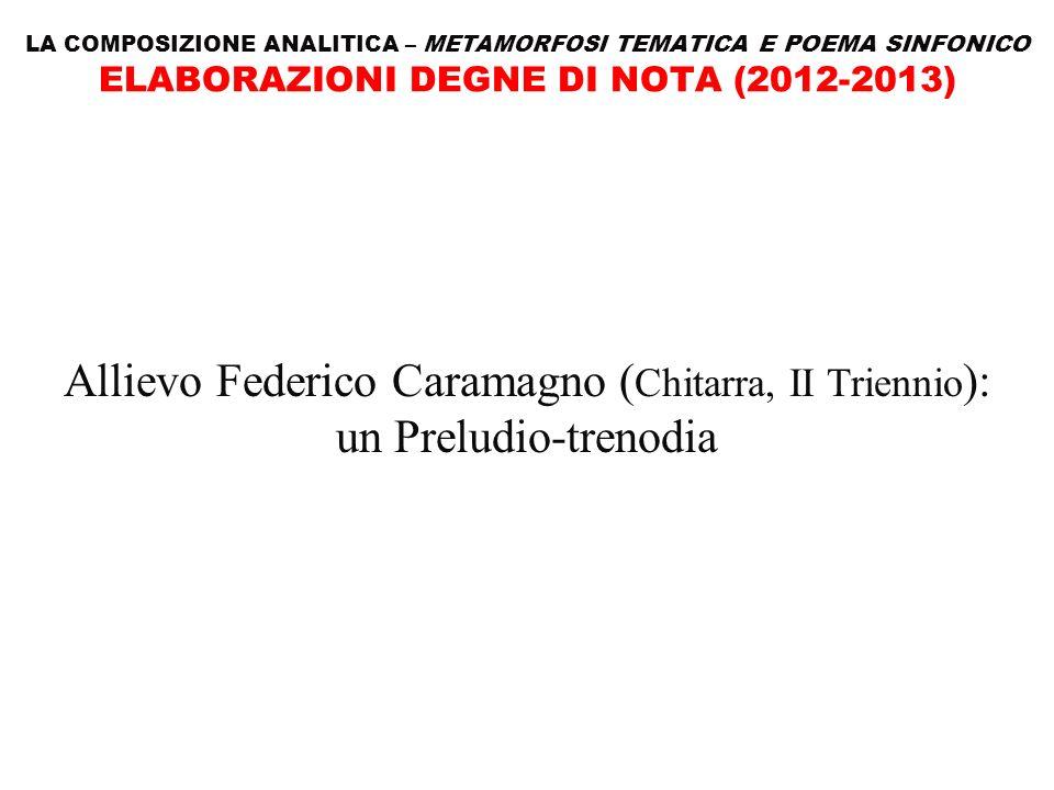 LA COMPOSIZIONE ANALITICA – METAMORFOSI TEMATICA E POEMA SINFONICO ELABORAZIONI DEGNE DI NOTA (2012-2013) Allievo Federico Caramagno ( Chitarra, II Tr