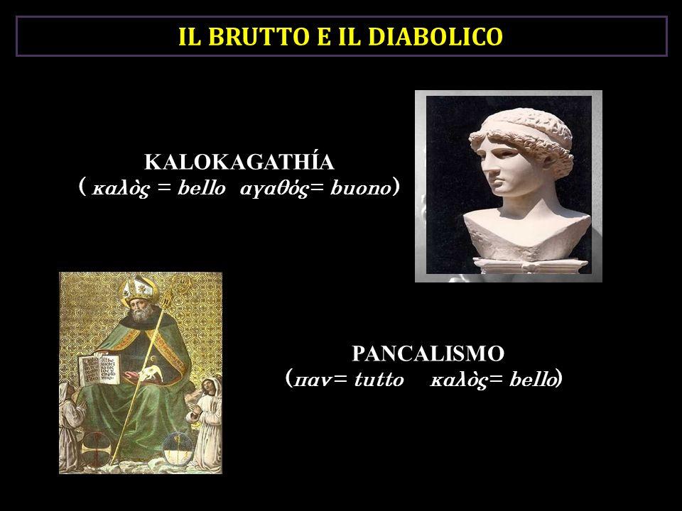 KALOKAGATHÍA ( καλòς = bello αγαθός = buono ) PANCALISMO (παν = tutto καλòς = bello) IL BRUTTO E IL DIABOLICO
