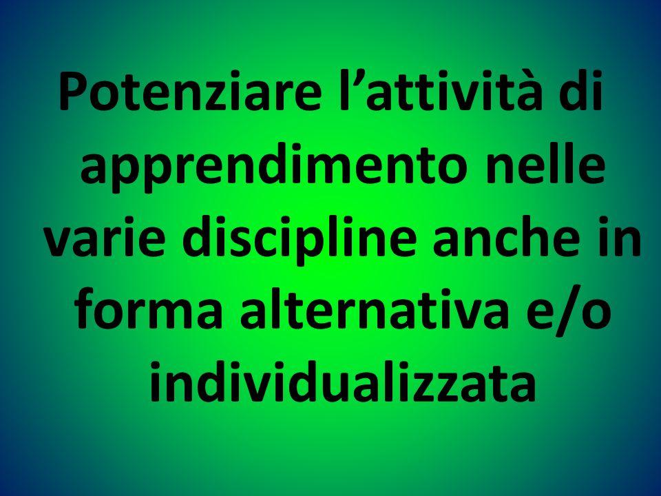 Potenziare lattività di apprendimento nelle varie discipline anche in forma alternativa e/o individualizzata