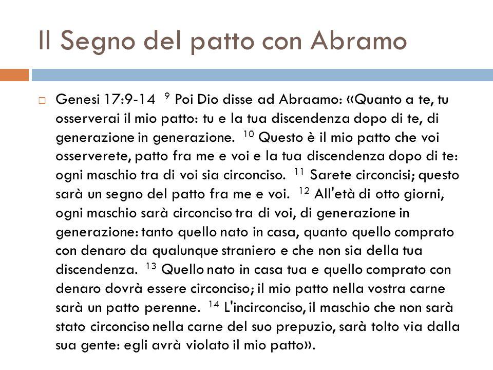Il Segno del patto con Abramo Genesi 17:9-14 9 Poi Dio disse ad Abraamo: «Quanto a te, tu osserverai il mio patto: tu e la tua discendenza dopo di te,