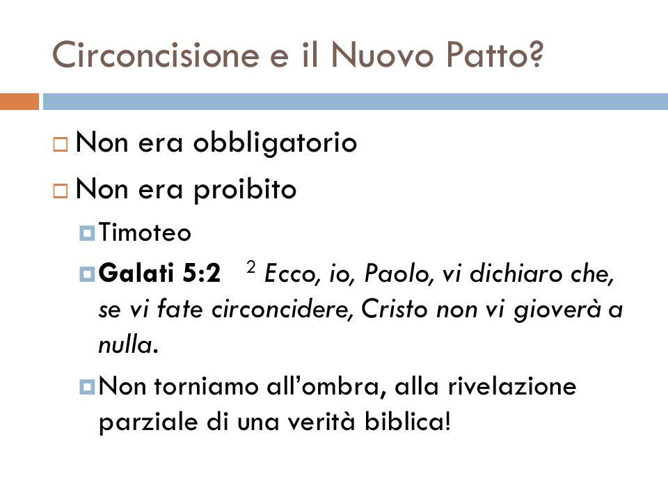 Circoncisione e il Nuovo Patto? Non era obbligatorio Non era proibito Timoteo Galati 5:2 2 Ecco, io, Paolo, vi dichiaro che, se vi fate circoncidere,