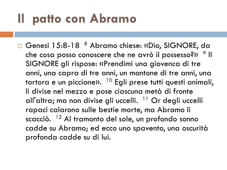 Il patto con Abramo Genesi 15:8-18 8 Abramo chiese: «Dio, SIGNORE, da che cosa posso conoscere che ne avrò il possesso?» 9 Il SIGNORE gli rispose: «Pr