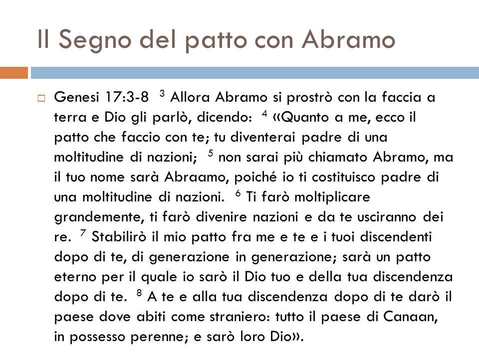 Il Segno del patto con Abramo Genesi 17:3-8 3 Allora Abramo si prostrò con la faccia a terra e Dio gli parlò, dicendo: 4 «Quanto a me, ecco il patto c