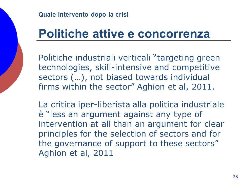 Quale intervento dopo la crisi Politiche attive e concorrenza 28 Politiche industriali verticali targeting green technologies, skill-intensive and competitive sectors (…), not biased towards individual firms within the sector Aghion et al, 2011.