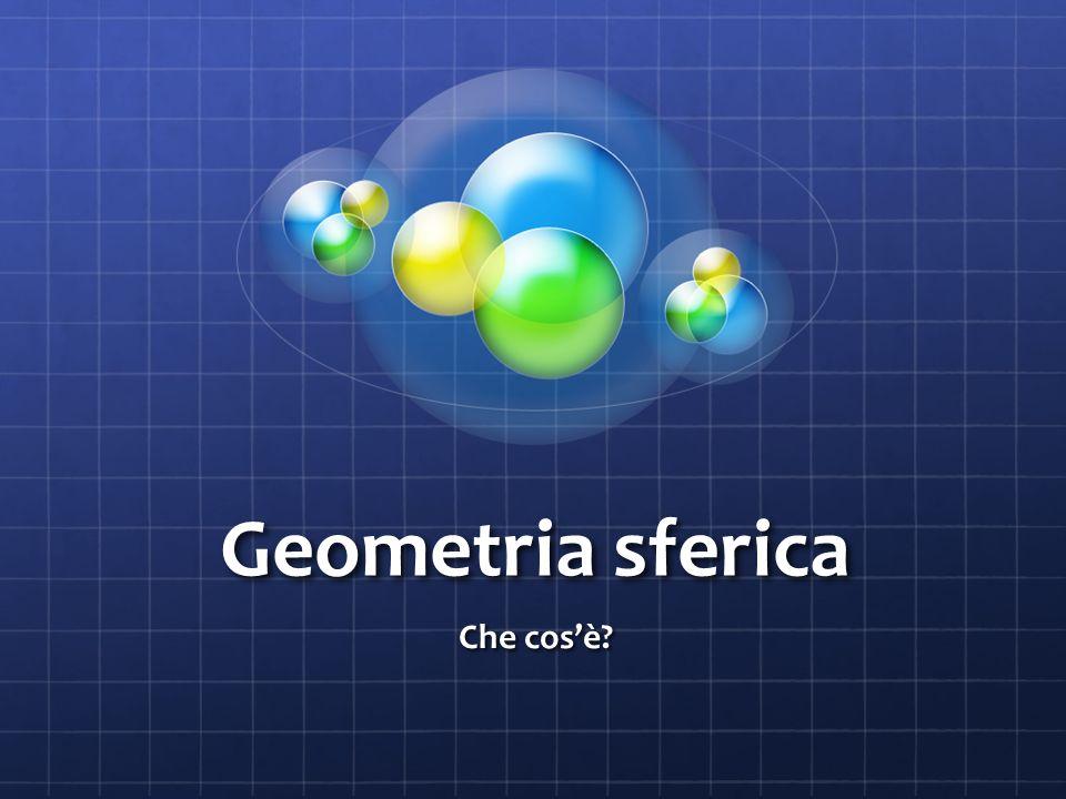 Geometria sferica Che cosè?