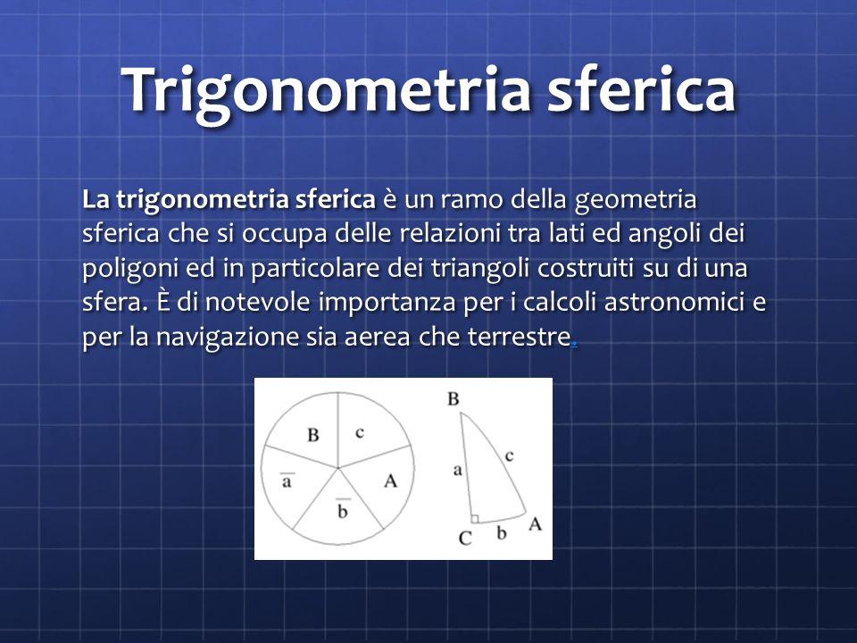 Trigonometria sferica La trigonometria sferica è un ramo della geometria sferica che si occupa delle relazioni tra lati ed angoli dei poligoni ed in particolare dei triangoli costruiti su di una sfera.