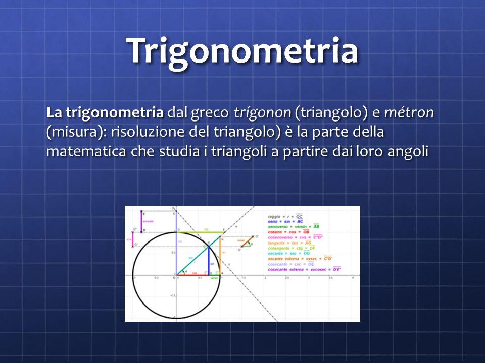 Trigonometria La trigonometria dal greco trígonon (triangolo) e métron (misura): risoluzione del triangolo) è la parte della matematica che studia i triangoli a partire dai loro angoli