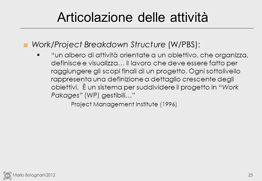 Mario Bolognani 201225 Articolazione delle attività Work/Project Breakdown Structure (W/PBS): un albero di attività orientate a un obiettivo, che orga