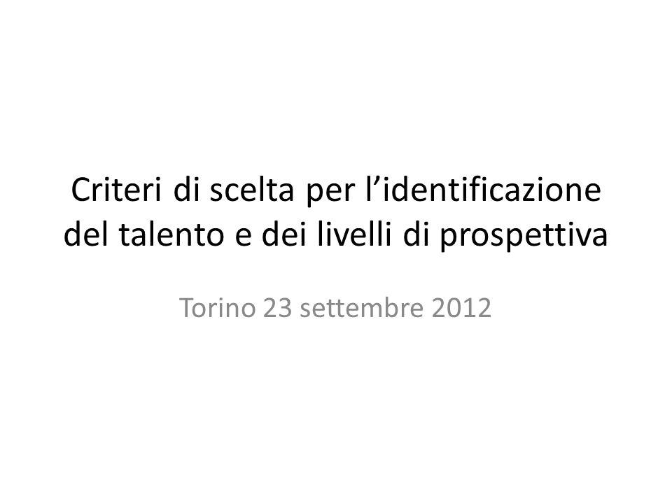 Criteri di scelta per lidentificazione del talento e dei livelli di prospettiva Torino 23 settembre 2012