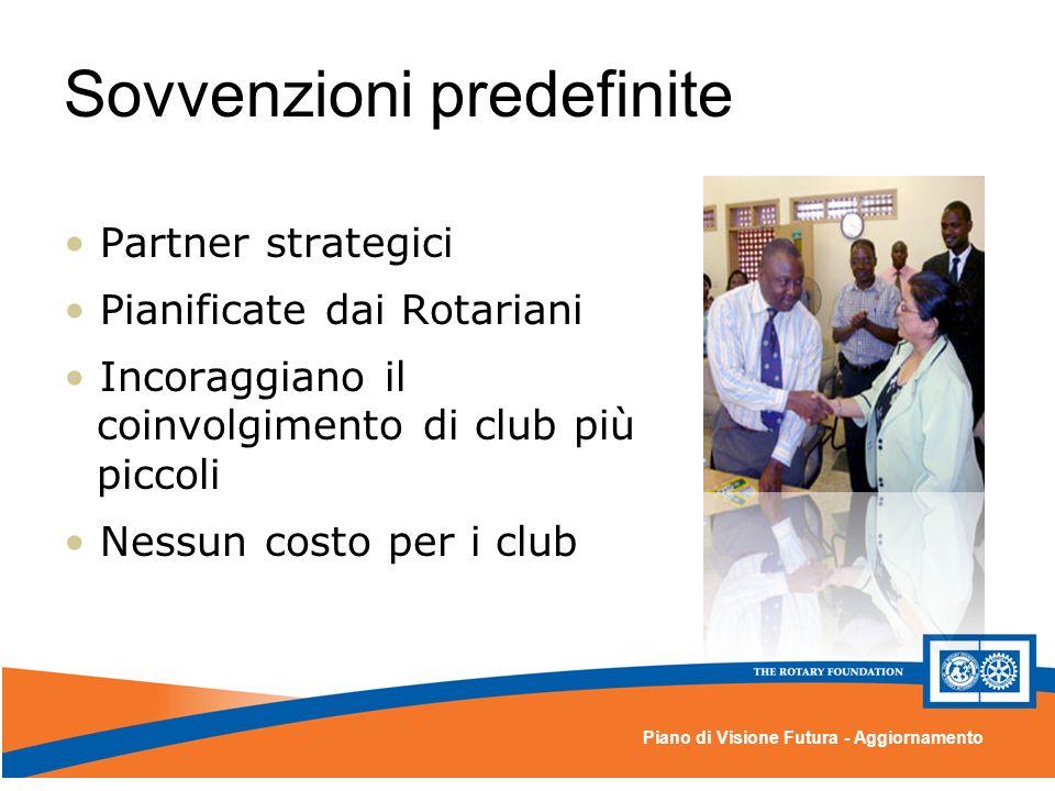 Piano di Visione Futura - Aggiornamento Sovvenzioni predefinite Partner strategici Pianificate dai Rotariani Incoraggiano il coinvolgimento di club più piccoli Nessun costo per i club