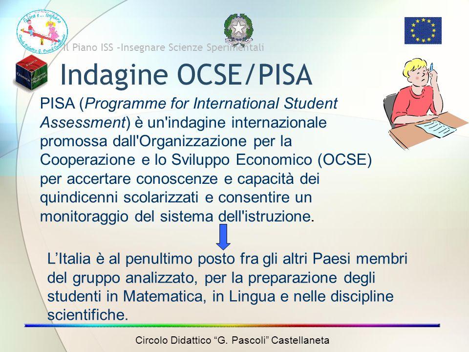 Indagine OCSE/PISA Il Piano ISS –Insegnare Scienze Sperimentali PISA (Programme for International Student Assessment) è un indagine internazionale promossa dall Organizzazione per la Cooperazione e lo Sviluppo Economico (OCSE) per accertare conoscenze e capacità dei quindicenni scolarizzati e consentire un monitoraggio del sistema dell istruzione.