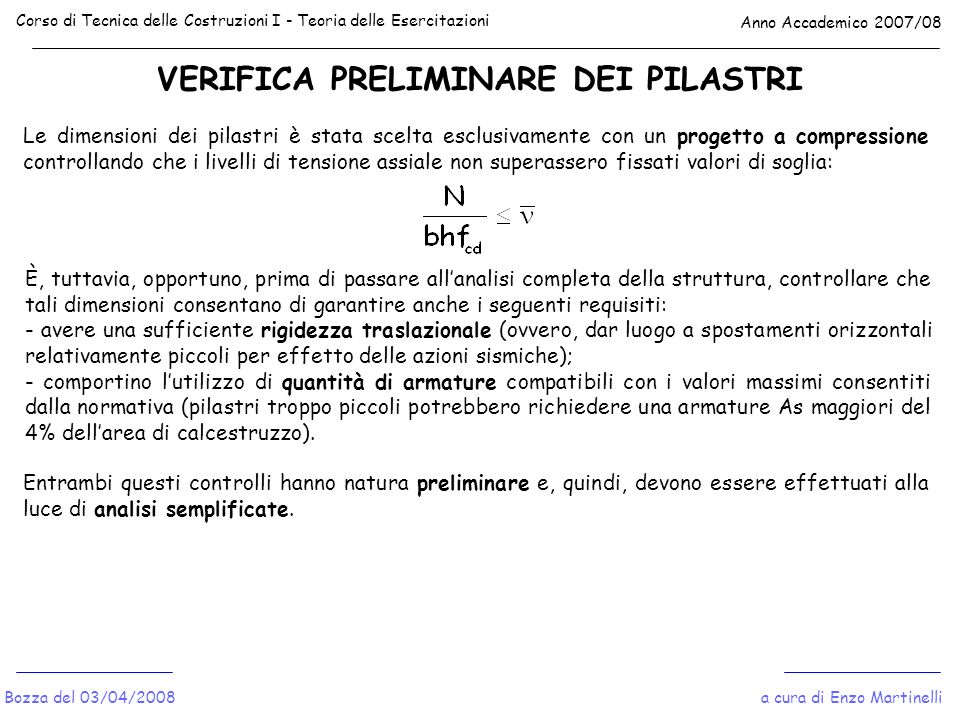 VERIFICA PRELIMINARE DEI PILASTRI Corso di Tecnica delle Costruzioni I - Teoria delle Esercitazioni Anno Accademico 2007/08 a cura di Enzo MartinelliBozza del 03/04/2008 F1F1 F2F2 F3F3 Schema Shear-Type Gli spostamenti relativi di piano possono calcolarsi come segue: Il controllo può ritenersi soddisfatto se risulta: Quanto ai momenti si ha: