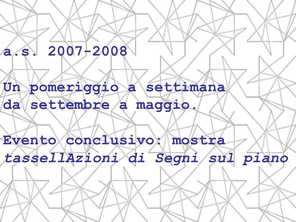 a.s. 2007-2008 Un pomeriggio a settimana da settembre a maggio. Evento conclusivo: mostra tassellAzioni di Segni sul piano