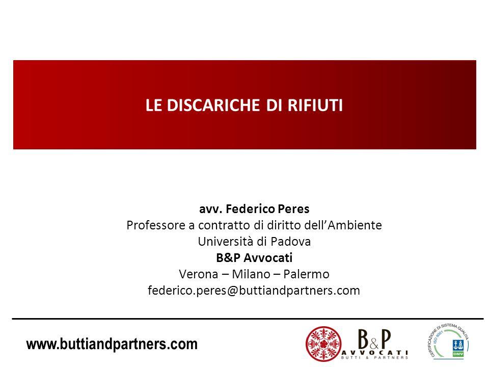 www.buttiandpartners.com LE DISCARICHE DI RIFIUTI avv. Federico Peres Professore a contratto di diritto dellAmbiente Università di Padova B&P Avvocati