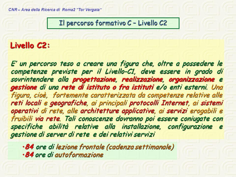 CNR – Area della Ricerca di Roma2 Tor Vergata Il percorso formativo C – Livello C2 Livello C2: E un percorso teso a creare una figura che, oltre a pos