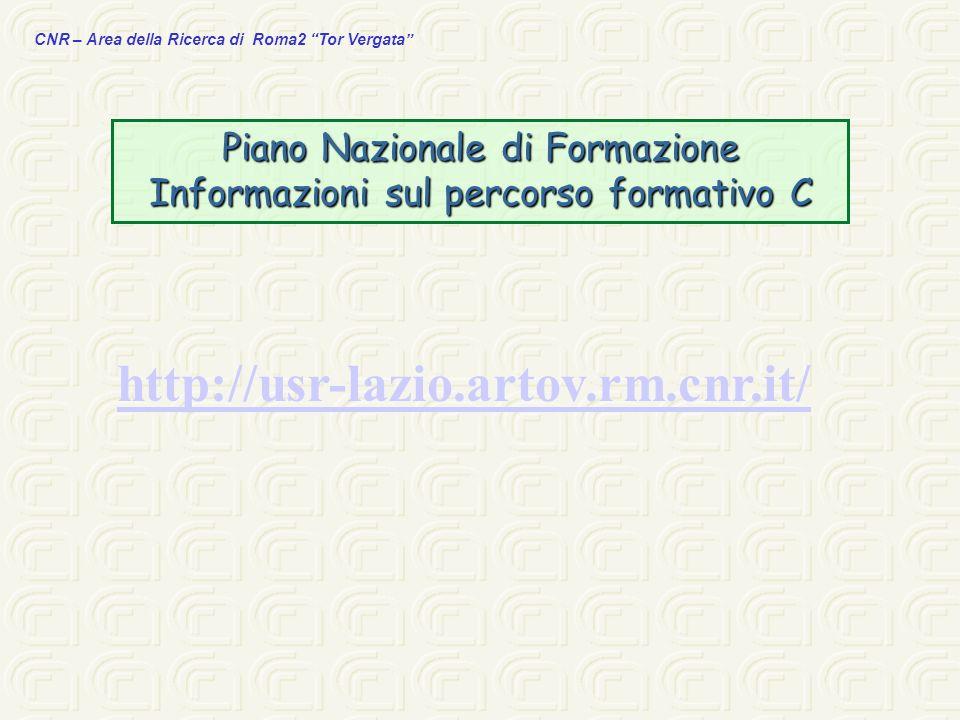 CNR – Area della Ricerca di Roma2 Tor Vergata http://usr-lazio.artov.rm.cnr.it/ Piano Nazionale di Formazione Informazioni sul percorso formativo C