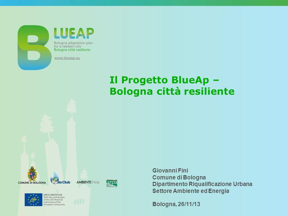 Il Progetto BlueAp – Bologna città resiliente Giovanni Fini Comune di Bologna Dipartimento Riqualificazione Urbana Settore Ambiente ed Energia Bologna, 26/11/13