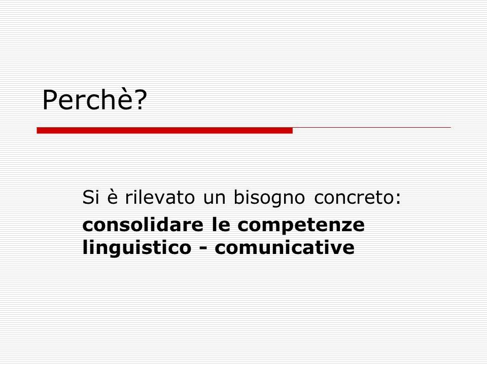 Perchè Si è rilevato un bisogno concreto: consolidare le competenze linguistico - comunicative