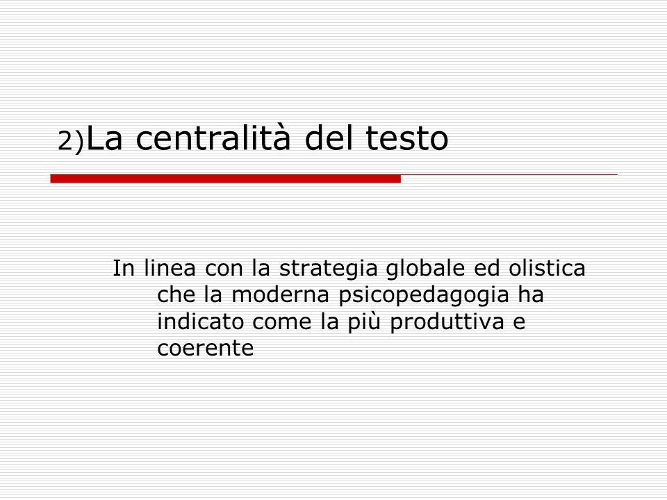 2) La centralità del testo In linea con la strategia globale ed olistica che la moderna psicopedagogia ha indicato come la più produttiva e coerente