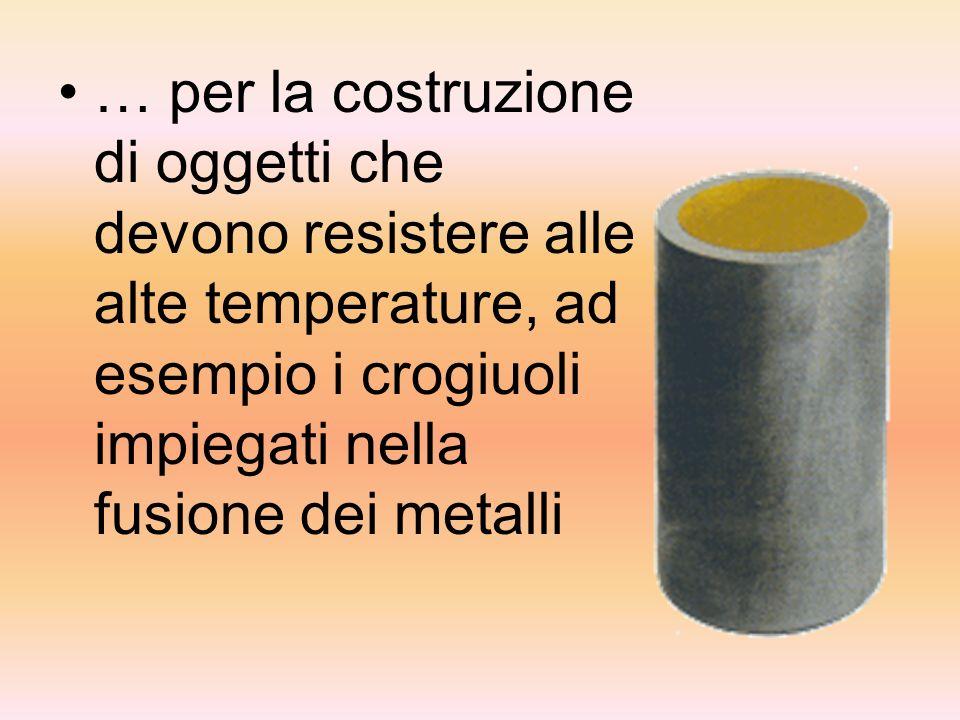 … per la costruzione di oggetti che devono resistere alle alte temperature, ad esempio i crogiuoli impiegati nella fusione dei metalli
