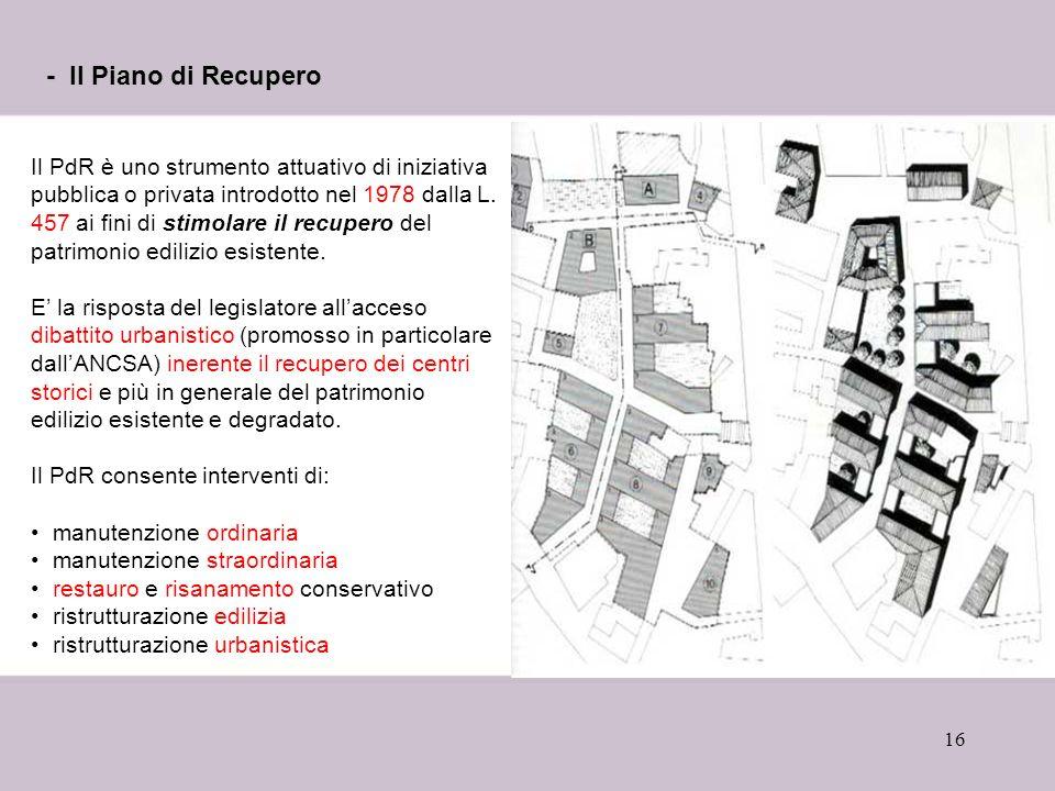 16 - Il Piano di Recupero Il PdR è uno strumento attuativo di iniziativa pubblica o privata introdotto nel 1978 dalla L.