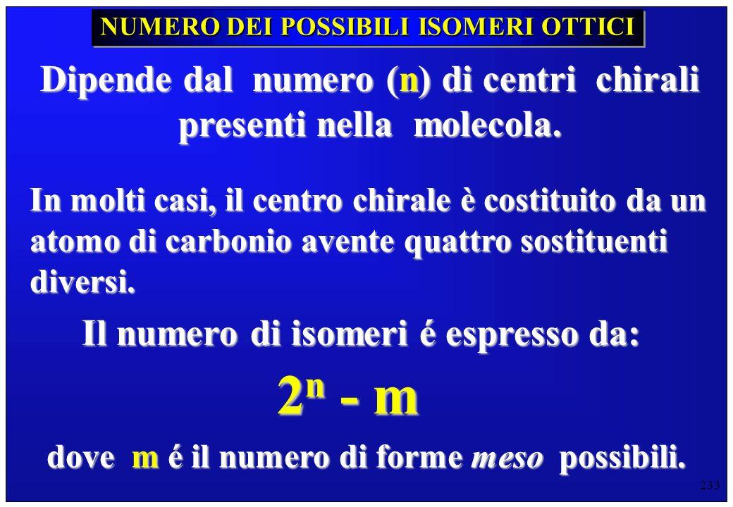 233 NUMERO DEI POSSIBILI ISOMERI OTTICI Dipende dal numero (n) di centri chirali presenti nella molecola. In molti casi, il centro chirale è costituit