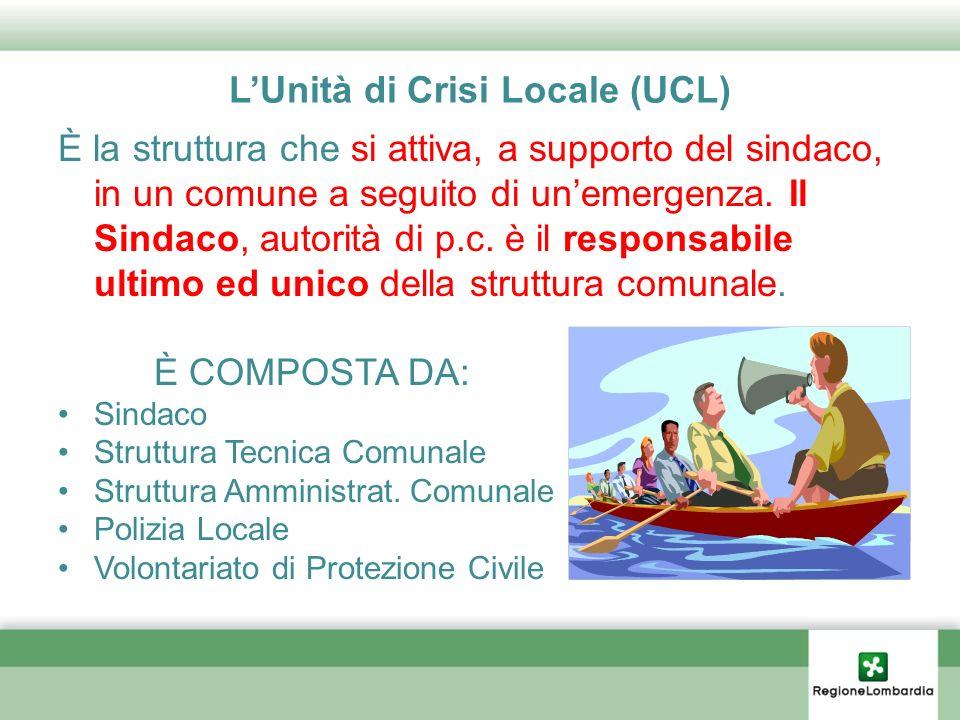 LUnità di Crisi Locale (UCL) È la struttura che si attiva, a supporto del sindaco, in un comune a seguito di unemergenza. Il Sindaco, autorità di p.c.