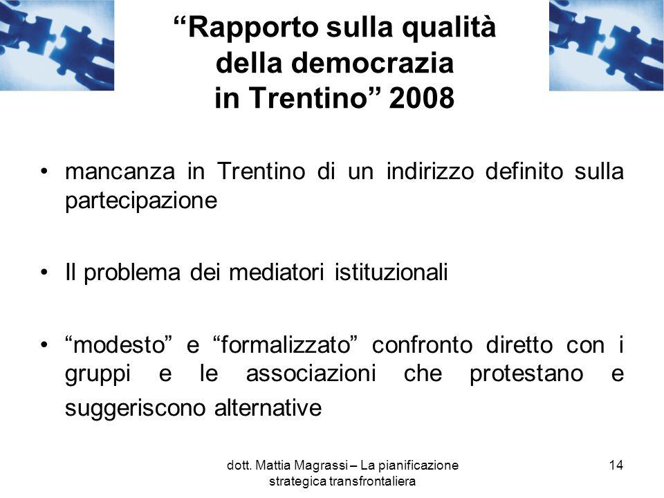 14 Rapporto sulla qualità della democrazia in Trentino 2008 mancanza in Trentino di un indirizzo definito sulla partecipazione Il problema dei mediatori istituzionali modesto e formalizzato confronto diretto con i gruppi e le associazioni che protestano e suggeriscono alternative dott.
