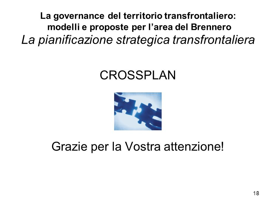 18 La governance del territorio transfrontaliero: modelli e proposte per larea del Brennero La pianificazione strategica transfrontaliera CROSSPLAN Grazie per la Vostra attenzione!