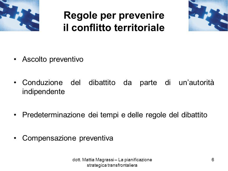 6 Regole per prevenire il conflitto territoriale Ascolto preventivo Conduzione del dibattito da parte di unautorità indipendente Predeterminazione dei tempi e delle regole del dibattito Compensazione preventiva dott.