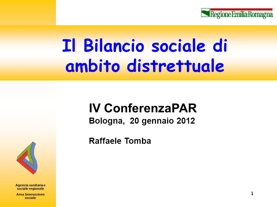 Area Innovazione Sociale 1 1 IV ConferenzaPAR Bologna, 20 gennaio 2012 Raffaele Tomba Il Bilancio sociale di ambito distrettuale Agenzia sanitaria e sociale regionale Area Innovazione sociale
