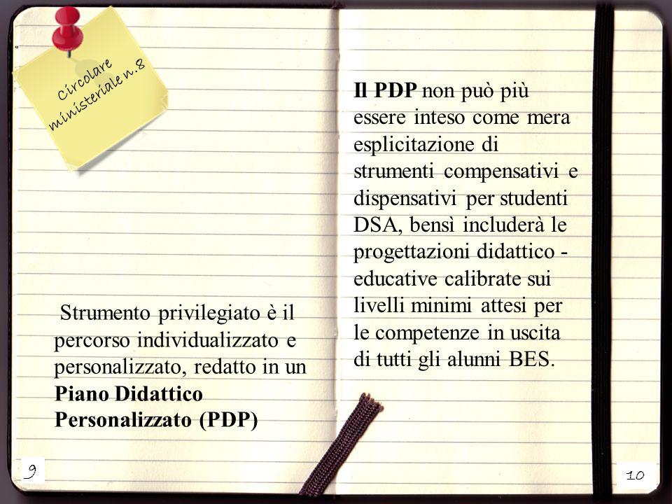 9 10 Circolare ministeriale n.8 Strumento privilegiato è il percorso individualizzato e personalizzato, redatto in un Piano Didattico Personalizzato (