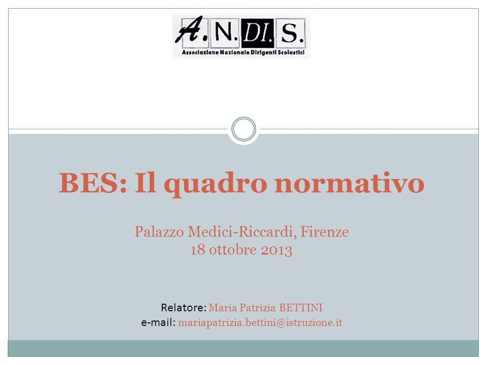 BES: Il quadro normativo Palazzo Medici-Riccardi, Firenze 18 ottobre 2013 Relatore: Maria Patrizia BETTINI e-mail: mariapatrizia.bettini@istruzione.it