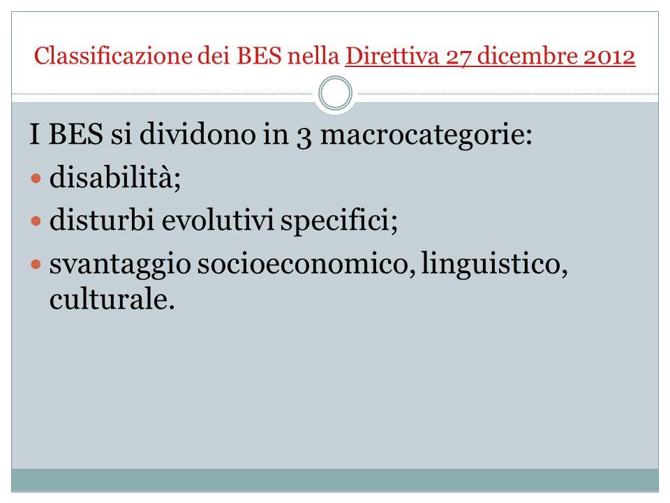 Classificazione dei BES nella Direttiva 27 dicembre 2012 I BES si dividono in 3 macrocategorie: disabilità; disturbi evolutivi specifici; svantaggio s