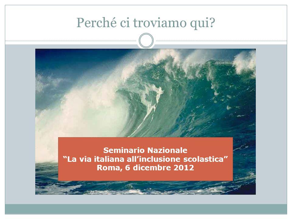 Perché ci troviamo qui? Seminario Nazionale La via italiana allinclusione scolastica Roma, 6 dicembre 2012