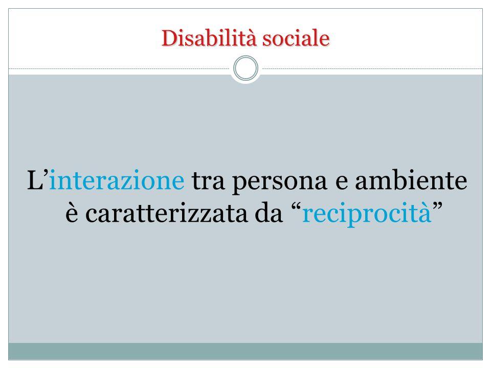 Disabilità sociale Linterazione tra persona e ambiente è caratterizzata da reciprocità