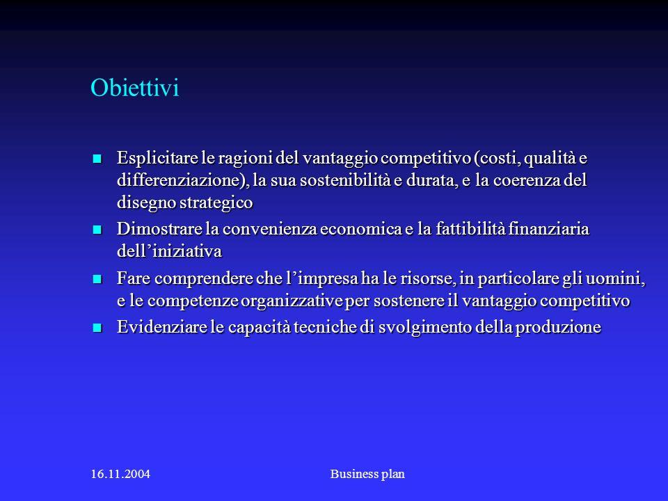 16.11.2004Business plan Obiettivi Esplicitare le ragioni del vantaggio competitivo (costi, qualità e differenziazione), la sua sostenibilità e durata, e la coerenza del disegno strategico Esplicitare le ragioni del vantaggio competitivo (costi, qualità e differenziazione), la sua sostenibilità e durata, e la coerenza del disegno strategico Dimostrare la convenienza economica e la fattibilità finanziaria delliniziativa Dimostrare la convenienza economica e la fattibilità finanziaria delliniziativa Fare comprendere che limpresa ha le risorse, in particolare gli uomini, e le competenze organizzative per sostenere il vantaggio competitivo Fare comprendere che limpresa ha le risorse, in particolare gli uomini, e le competenze organizzative per sostenere il vantaggio competitivo Evidenziare le capacità tecniche di svolgimento della produzione Evidenziare le capacità tecniche di svolgimento della produzione