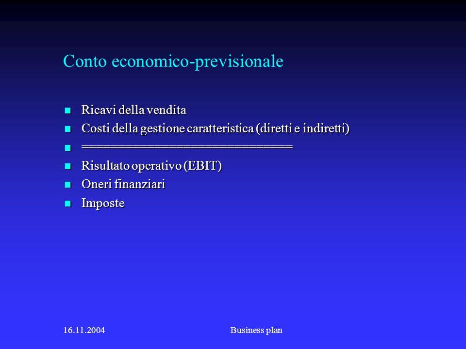 16.11.2004Business plan Conto economico-previsionale Ricavi della vendita Ricavi della vendita Costi della gestione caratteristica (diretti e indiretti) Costi della gestione caratteristica (diretti e indiretti) ============================= ============================= Risultato operativo (EBIT) Risultato operativo (EBIT) Oneri finanziari Oneri finanziari Imposte Imposte