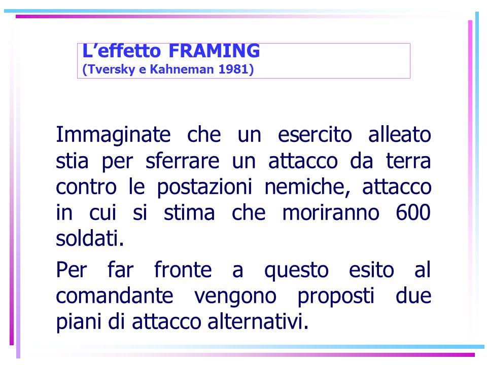 Leffetto FRAMING (Tversky e Kahneman 1981) Immaginate che un esercito alleato stia per sferrare un attacco da terra contro le postazioni nemiche, atta