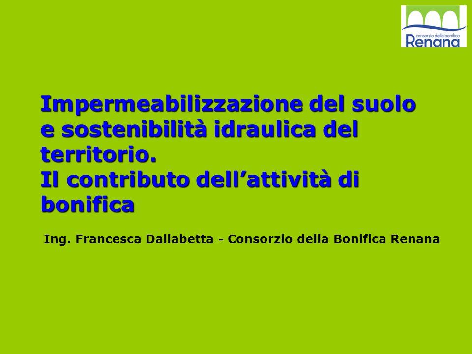Impermeabilizzazione del suolo e sostenibilità idraulica del territorio. Il contributo dellattività di bonifica Ing. Francesca Dallabetta - Consorzio