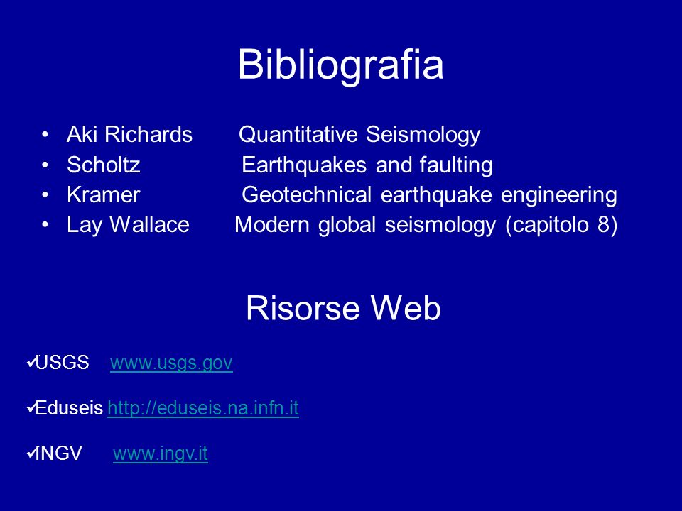 Bibliografia Aki Richards Quantitative Seismology Scholtz Earthquakes and faulting Kramer Geotechnical earthquake engineering Lay Wallace Modern global seismology (capitolo 8) Risorse Web USGS www.usgs.govwww.usgs.gov Eduseis http://eduseis.na.infn.ithttp://eduseis.na.infn.it INGV www.ingv.itwww.ingv.it