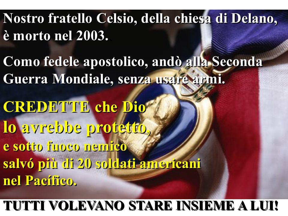 Nostro fratello Celsio, della chiesa di Delano, è morto nel 2003.. Como fedele apostolico, andò alla Seconda Guerra Mondiale, senza usare armi. CREDET