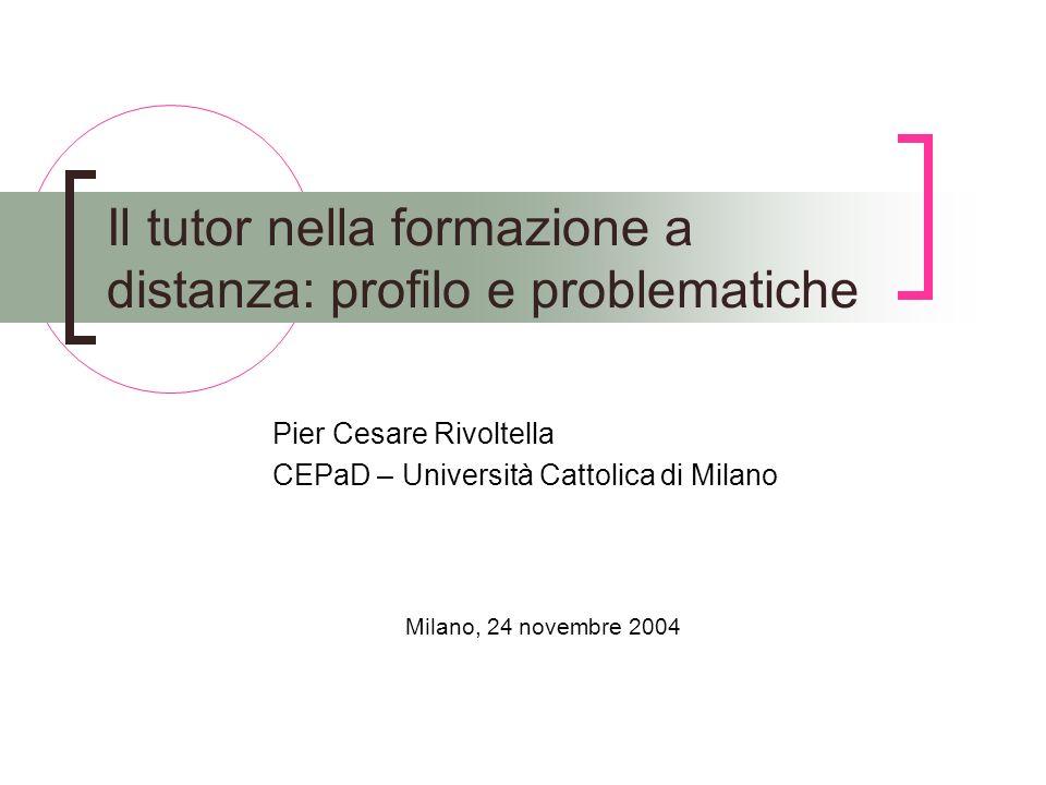 Il tutor nella formazione a distanza: profilo e problematiche Pier Cesare Rivoltella CEPaD – Università Cattolica di Milano Milano, 24 novembre 2004