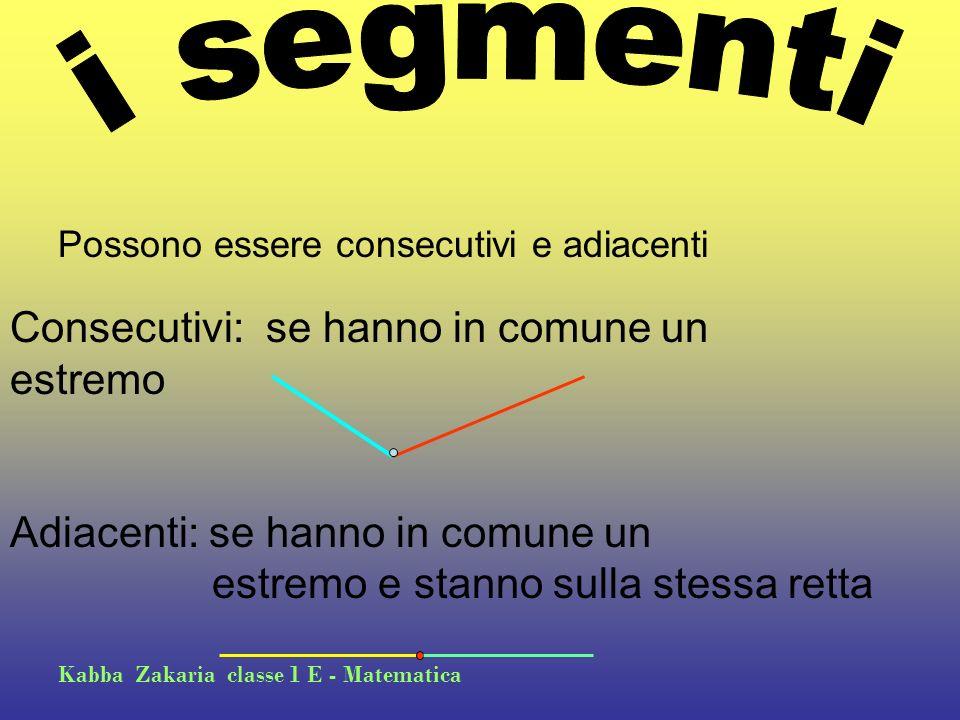 Kabba Zakaria classe 1 E - Matematica Possono essere consecutivi e adiacenti Consecutivi: se hanno in comune un estremo Adiacenti: se hanno in comune