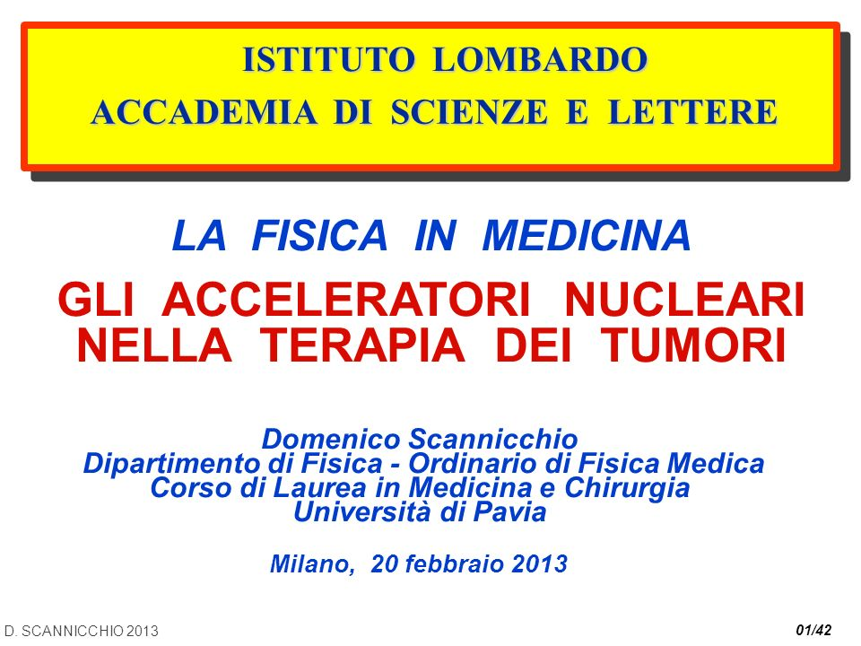 D. SCANNICCHIO 2013 01/42 LA FISICA IN MEDICINA GLI ACCELERATORI NUCLEARI NELLA TERAPIA DEI TUMORI Domenico Scannicchio Dipartimento di Fisica - Ordin