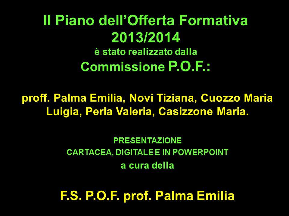 Il Piano dellOfferta Formativa 2013/2014 è stato realizzato dalla Commissione P.O.F.: proff. Palma Emilia, Novi Tiziana, Cuozzo Maria Luigia, Perla Va