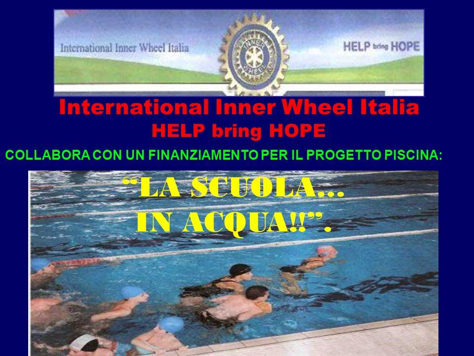 International Inner Wheel Italia HELP bring HOPE LA SCUOLA… IN ACQUA!!. COLLABORA CON UN FINANZIAMENTO PER IL PROGETTO PISCINA: