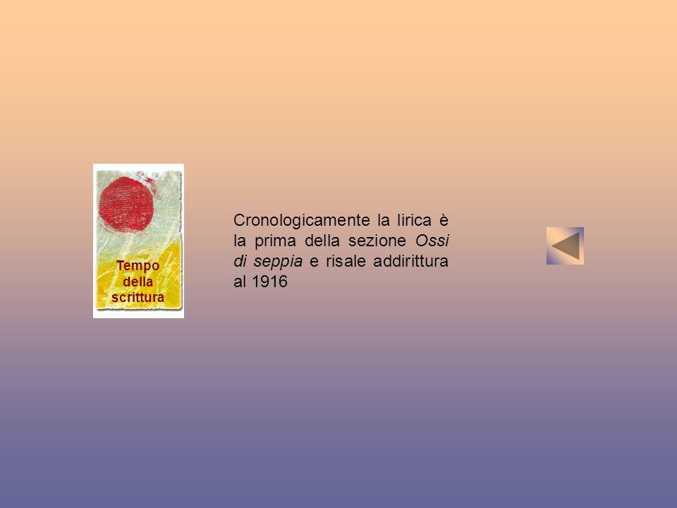 Tempo della scrittura Cronologicamente la lirica è la prima della sezione Ossi di seppia e risale addirittura al 1916