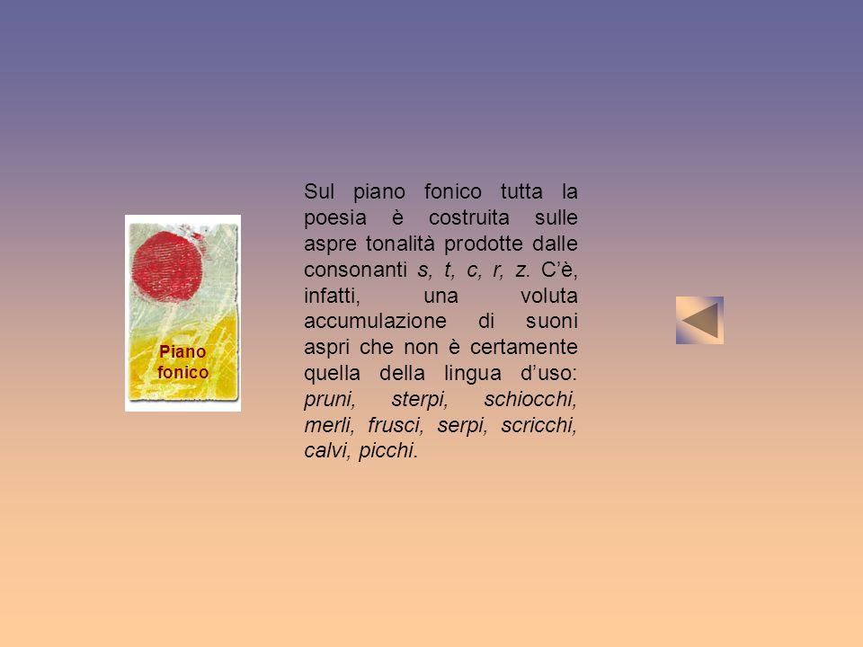 Piano fonico Sul piano fonico tutta la poesia è costruita sulle aspre tonalità prodotte dalle consonanti s, t, c, r, z. Cè, infatti, una voluta accumu