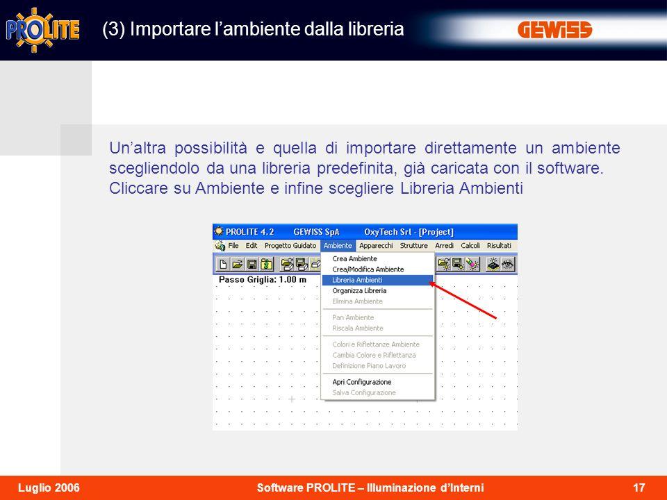17Software PROLITE – Illuminazione dInterniLuglio 2006 (3) Importare lambiente dalla libreria Unaltra possibilità e quella di importare direttamente un ambiente scegliendolo da una libreria predefinita, già caricata con il software.